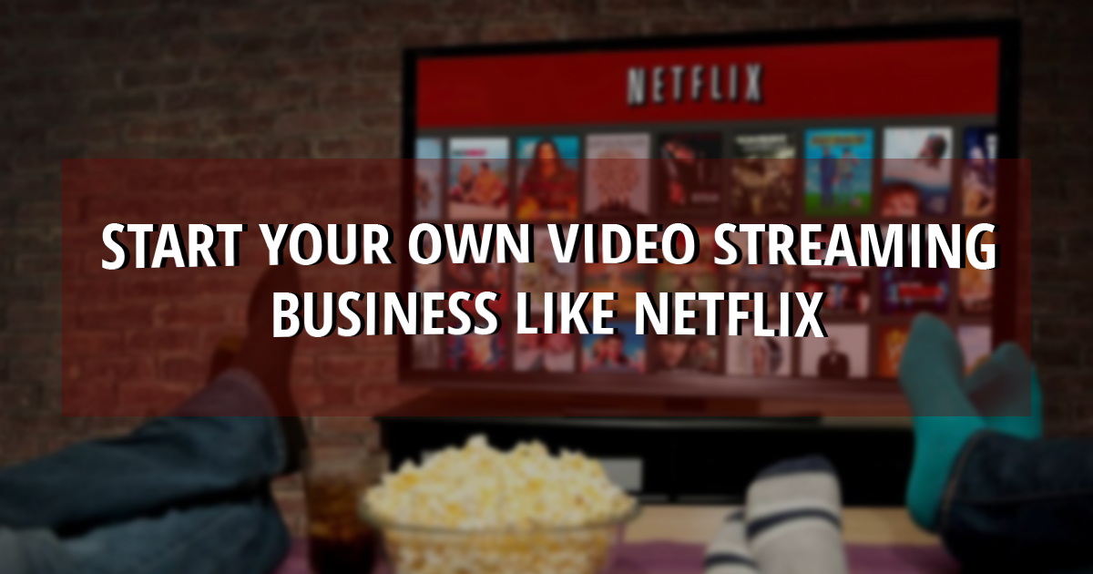 How to Start a Streaming Service like Netflix in 2019 & 2020